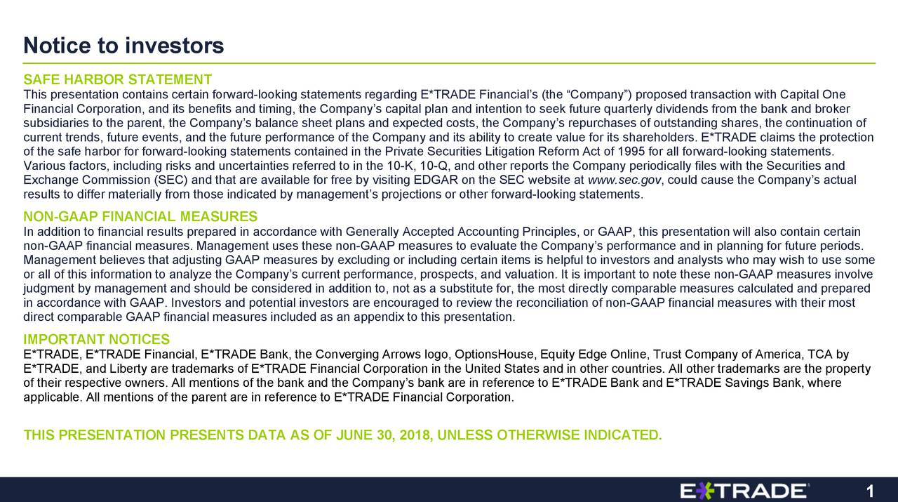 future periods. ca, TCA by gs Bank, where n witres, the continuation of ho maceasures with their mostthe property s from the bank and brokerl also contain certain Erward-looking statements.n-GAAP measures involve , could cause the Company's actual www.sec.gov pful to investors and analysts w eate value for its shareholders. ERWISE INDICATED. sures to evaluate logo, OptionsHouse, Equity Edge Online, Trust Company of Ameri r including certain items is helited States and in other countries. All other tra not as a substitute for, the most directly comparable measures nd expected costs, the Compaencouraged to review the reconciliation of non-GAAP financial m egardine Company and its abilformance, prospects, and valuation. It is important to note theand E*TRADE Savin in the 10-K, 10-Q, and other reports the Company periodically f ADE Bank, the Converging Arrows rks of E*TRADE Financial Corpor ng GAAP measures by excluding o Notice to investorstioSTAntEnINnonMGnrAglfntcttdlmrE*of their respective owners. All mentions of the bank and the CoTR