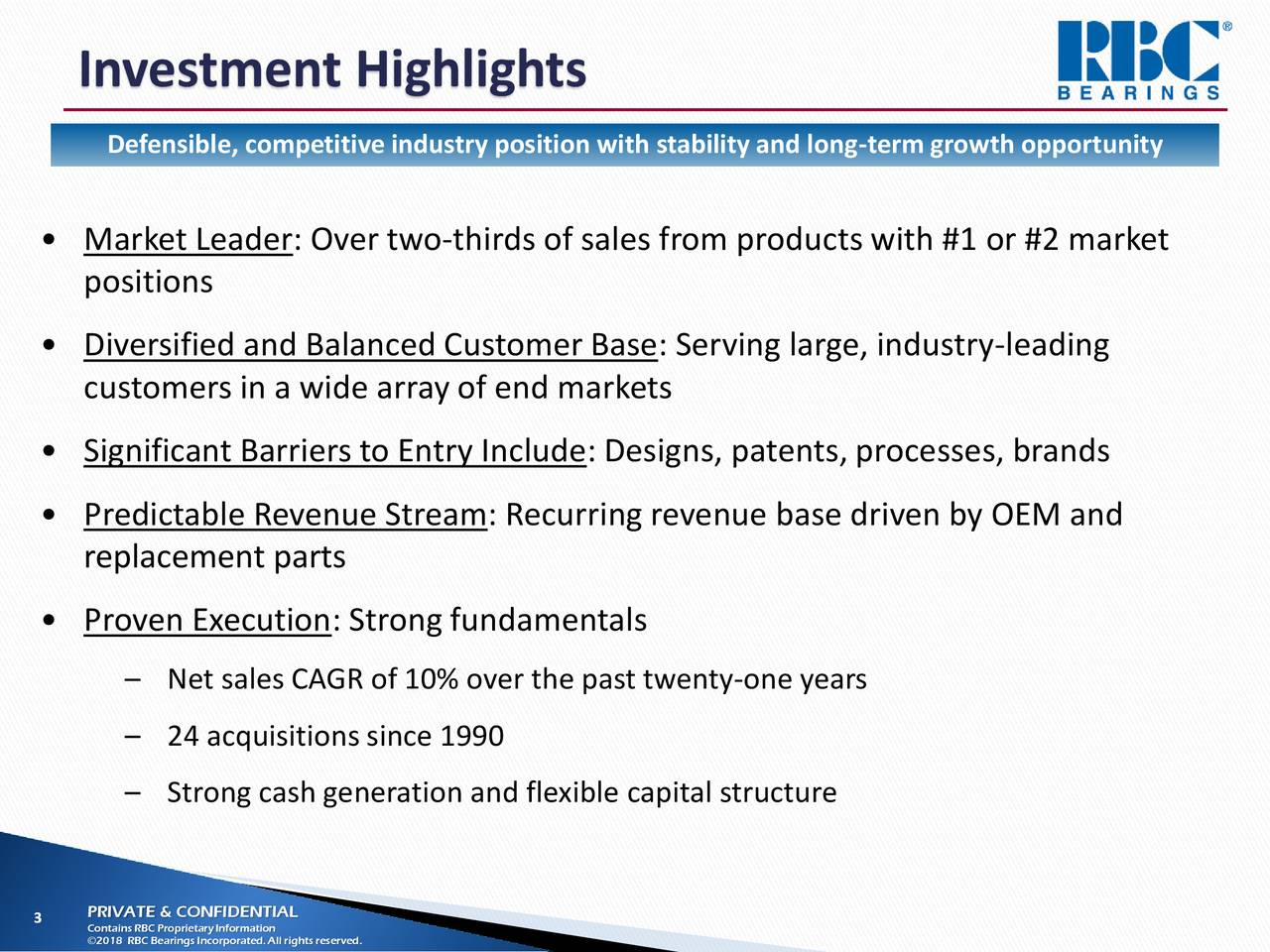 Defensible, competitive industry position with stability and long-term growth opportunity • Market Leader: Over two-thirds of sales from products with #1 or #2 market positions • Diversified and Balanced Customer Base: Serving large, industry-leading customers in a wide array of end markets • Significant Barriers to Entry Include: Designs, patents, processes, brands • Predictable Revenue Stream: Recurring revenue base driven by OEM and replacement parts • Proven Execution: Strong fundamentals – Net sales CAGR of 10% over the past twenty-one years – 24 acquisitions since 1990 – Strong cash generation and flexible capital structure 3 Contains RBC ProprietaryInformation