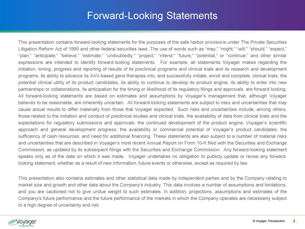 """This presentation contains forward-looking statementsfor the purposes of the safe harbor provisions under The Private Securities Litigation Reform Act of 1995 and other federal securities laws. The use of words such as """"may,"""" """"might,"""" """"will,"""" """"should,"""" """"expect,"""" """"plan,"""" """"anticipate,"""" """"believe,"""" """"estimate,"""" """"undoubtedly,"""" """"project,"""" """"intend,"""" """"future,"""" """"potential,"""" or """"continue,"""" and other similar expressions are intended to identify forward-looking statements. For example, all statements Voyager makes regarding the initiation, timing, progress and reporting of results of its preclinical programs and clinical trials and its research and development programs, its ability to advance its AAV-based gene therapies into, and successfully initiate, enroll and complete, clinical trials, the potential clinical utility of its product candidates, its ability to continue to develop its product engine, its ability to enter into new partnerships or collaborations, its anticipation for the timing or likelihood of its regulatory filings and approvals, are forward looking. All forward-looking statements are based on estimates and assumptions by Voyager's management that, although Voyager believes to be reasonable, are inherently uncertain. All forward-looking statementsare subject to risks and uncertainties that may cause actual results to differ materially from those that Voyager expected. Such risks and uncertainties include, among others, those related to the initiation and conduct of preclinical studies and clinical trials, the availability of data from clinical trials and the expectations for regulatory submissions and approvals; the continued development of the product engine; Voyager's scientific approach and general development progress; the availability or commercial potential of Voyager's product candidates; the sufficiency of cash resources; and need for additional financing. These statements are also subject to a number of material risks and uncertainties that are describ"""