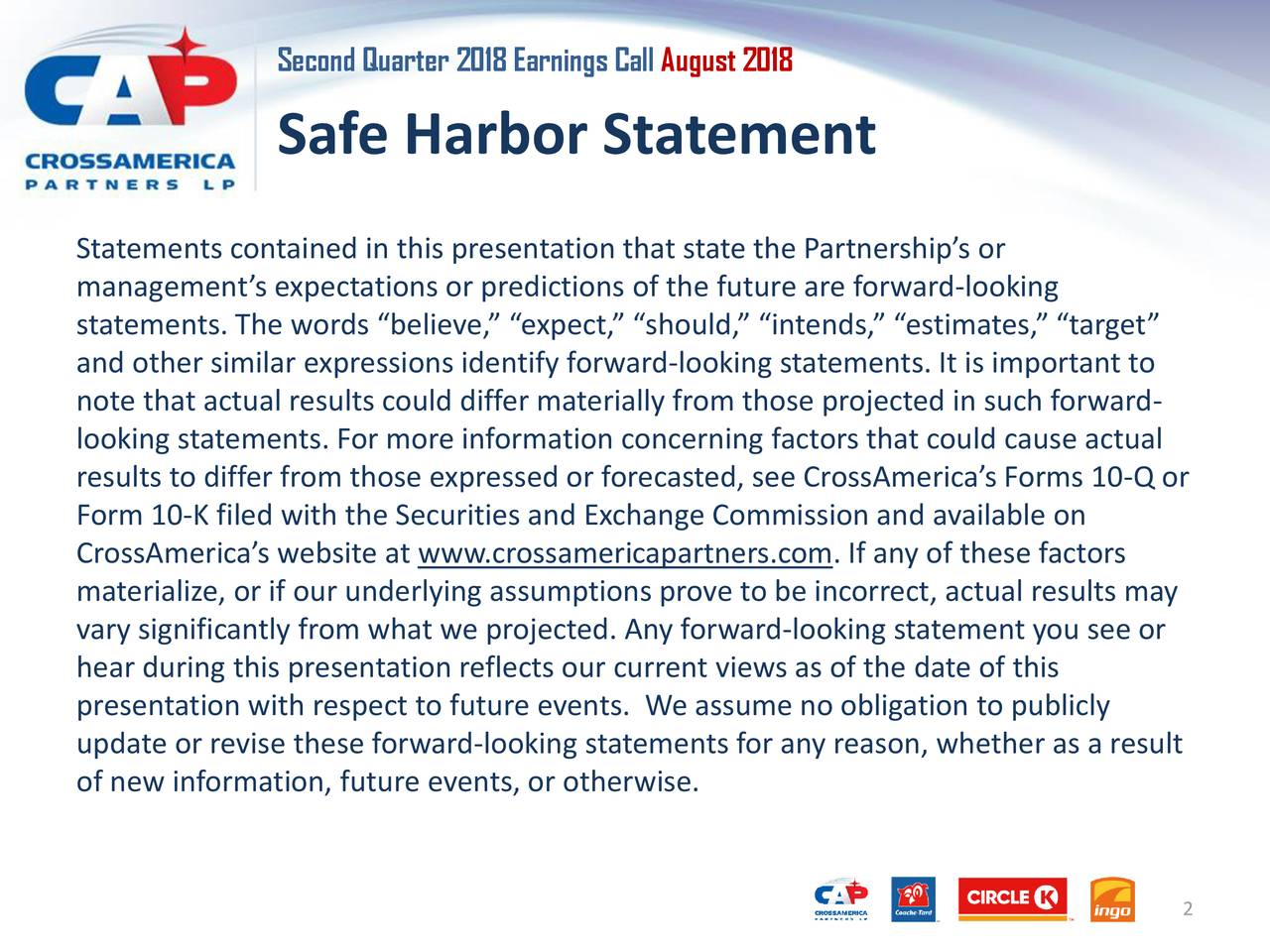 """Safe Harbor Statement Statements contained in this presentation that state the Partnership's or management's expectations or predictions of the future are forward-looking statements. The words """"believe,"""" """"expect,"""" """"should,"""" """"intends,"""" """"estimates,"""" """"target"""" and other similar expressions identify forward-looking statements. It is important to note that actual results could differ materially from those projected in such forward- looking statements. For more information concerning factors that could cause actual results to differ from those expressed or forecasted, see CrossAmerica's Forms 10-Q or Form 10-K filed with the Securities and Exchange Commission and available on CrossAmerica's website at www.crossamericapartners.com. If any of these factors materialize, or if our underlying assumptions prove to be incorrect, actual results may vary significantly from what we projected. Any forward-looking statement you see or hear during this presentation reflects our current views as of the date of this presentation with respect to future events. We assume no obligation to publicly update or revise these forward-looking statements for any reason, whether as a result of new information, future events, or otherwise. 2"""