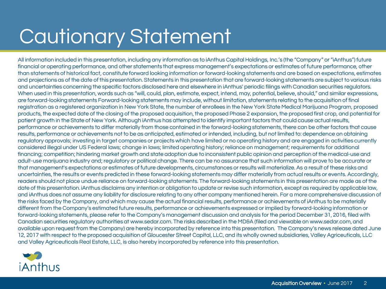 All informationincluded in this presentation,including any informationas to iAnthus CapitalHoldings, Inc.s(the Company or iAnthus) future financial or operating performance, and other statementsthat express managements expectationsor estimatesof future performance, other than statementsof historicalfact, constituteforward lookinginformationor forward-lookingstatementsand are based on expectations,estimates and projectionsas of the date of this presentation.Statementsin this presentationthat are forward-lookingstatementsare subject to various risks and uncertaintiesconcerning the specific factorsdisclosedhere and elsewhere in iAnthus' periodic filings with Canadian securitiesregulators. When used in this presentation,wordssuch as will,could,plan, estimate,expect,intend, may, potential,believe, should, and similar expressions, are forward-lookingstatementsForward-lookingstatementsmay include, withoutlimitation,statementsrelating to the acquisitionof final registrationas a registered organizationin New York State, the number of enrolleesin the New York State Medical Marijuana Program, proposed products,the expected date of the closingof the proposedacquisition,the proposedPhase 2 expansion,the proposedfirst crop, and potentialfor patient growth in the State of New York. Although iAnthus has attemptedto identify importantfactorsthat could cause actual results, performance or achievementsto differ materially from thosecontained in the forward-lookingstatements,there can be other factorsthat cause results,performance or achievementsnot to be as anticipated,estimatedor intended,including, but not limitedto:dependence on obtaining regulatory approvals; investing in target companies or projectswhich have limitedor no operating historyand are engaged in activitiescurrently consideredillegal under US Federal laws; change in laws; limitedoperating history;reliance on management; requirements for additional financing; competition;hindering market growth and stateadoptiondue to i