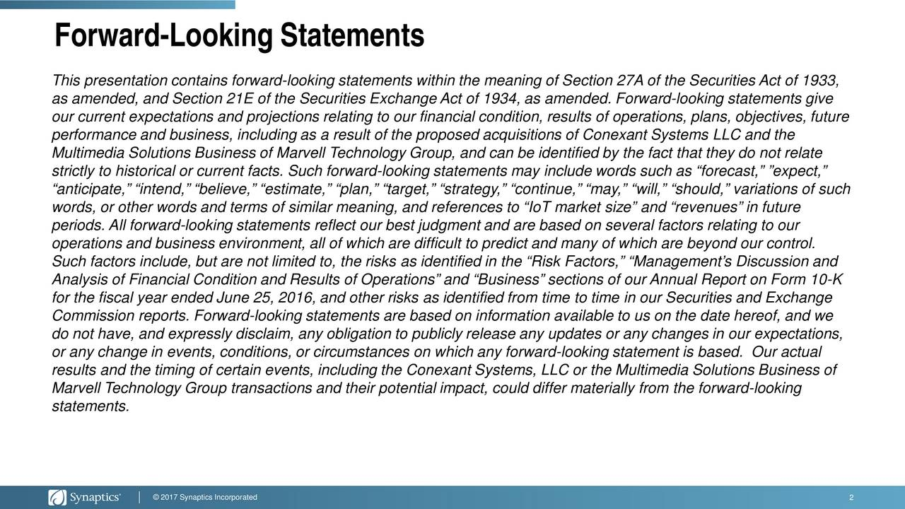 This presentation contains forward-looking statements within the meaning of Section 27A of the Securities Act of 1933, as amended, and Section 21E of the Securities Exchange Act of 1934, as amended. Forward-looking statements give our current expectations and projections relating to our financial condition, results of operations, plans, objectives, future performance and business, including as a result of the proposed acquisitions of Conexant Systems LLC and the Multimedia Solutions Business of Marvell Technology Group, and can be identified by the fact that they do not relate strictly to historical or current facts. Such forward-looking statements may include words such as forecast, expect, anticipate, intend, believe, estimate, plan, target, strategy, continue, may, will, should, variations of such words, or other words and terms of similar meaning, and references to IoT market size and revenues in future periods. All forward-looking statements reflect our best judgment and are based on several factors relating to our operations and business environment, all of which are difficult to predict and many of which are beyond our control. Such factors include, but are not limited to, the risks as identified in the Risk Factors, Managements Discussion and Analysis of Financial Condition and Results of Operations and Business sections of our Annual Report on Form 10-K for the fiscal year ended June 25, 2016, and other risks as identified from time to time in our Securities and Exchange Commission reports. Forward-looking statements are based on information available to us on the date hereof, and we do not have, and expressly disclaim, any obligation to publicly release any updates or any changes in our expectations, or any change in events, conditions, or circumstances on which any forward-looking statement is based. Our actual results and the timing of certain events, including the Conexant Systems, LLC or the Multimedia Solutions Business of Marvell Technology Group tra