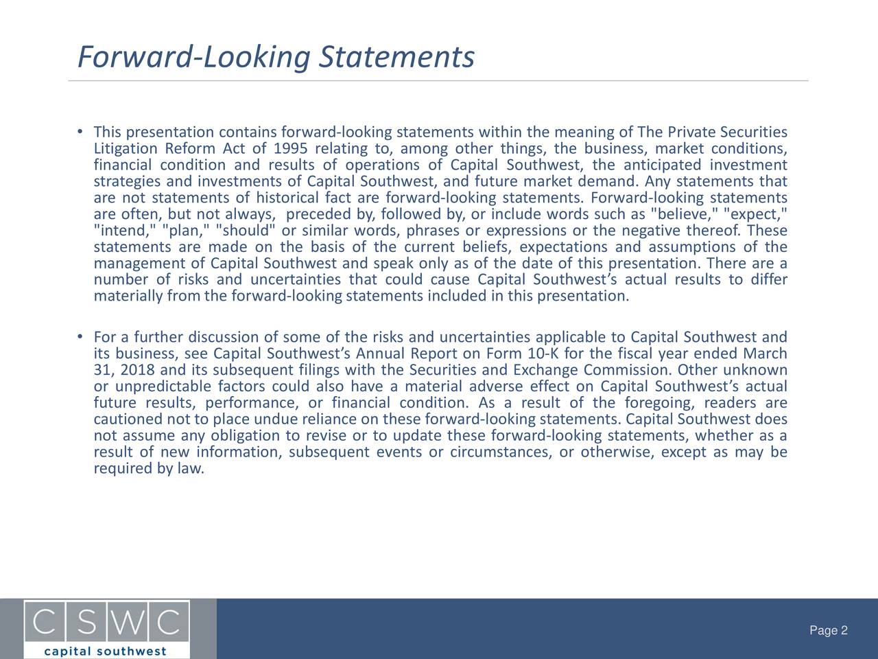 "• This presentation containsforward-looking statements within the meaning of The PrivateSecurities Litigation Reform Act of 1995 relating to, among other things, the business, market conditions, strategies and investments of Capital Southwest, and future marketdemand. Any statements thatt are not statements of historical fact are forward-looking statements. Forward-looking statements are often, but not always, preceded by,followed by,or include words such as ""believe,"" ""expect,"" ""intend,"" ""plan,"" ""should"" or similar words, phrases or expressions or the negative thereof. These statements are made on the basis of the current beliefs, expectations and assumptions of the management of Capital Southwest and speak only as of the date of this presentation. There are a number of risks and uncertainties that could cause Capital Southwest's actual results to differ materially from the forward-looking statements included in this presentation. • For a further discussion of some of the risks and uncertainties applicable to Capital Southwest and its business, see Capital Southwest's Annual Report on Form 10-K for the fiscal year ended March 31, 2018 and its subsequent filings with the Securities and Exchange Commission. Other unknown or unpredictable factors could also have a material adverse effect on Capital Southwest'sactual future results, performance, or financial condition. As a result of the foregoing, readers are cautioned not to place undue relianceon these forward-looking statements. Capital Southwest does not assume any obligation to revise or to update these forward-looking statements, whether as a result of new information, subsequent events or circumstances, or otherwise, except as may be requiredby law. Page 2"