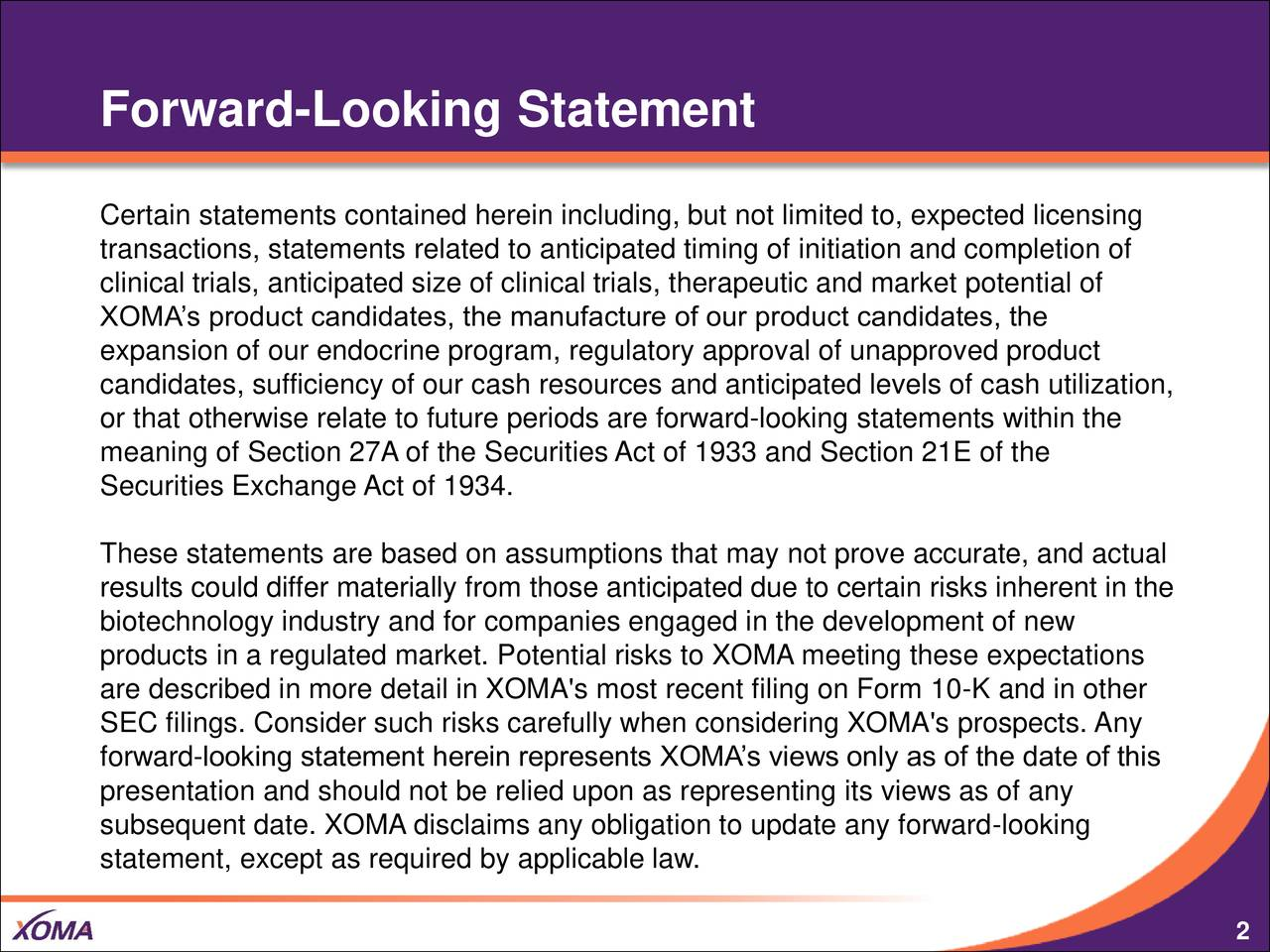 Certain statements contained herein including, but not limited to, expected licensing transactions, statements related to anticipated timing of initiation and completion of clinical trials, anticipated size of clinical trials, therapeutic and market potential of XOMAs product candidates, the manufacture of our product candidates, the expansion of our endocrine program, regulatory approval of unapproved product candidates, sufficiency of our cash resources and anticipated levels of cash utilization, or that otherwise relate to future periods are forward-looking statements within the meaning of Section 27A of the Securities Act of 1933 and Section 21E of the Securities Exchange Act of 1934. These statements are based on assumptions that may not prove accurate, and actual results could differ materially from those anticipated due to certain risks inherent in the biotechnology industry and for companies engaged in the development of new products in a regulated market. Potential risks to XOMA meeting these expectations are described in more detail in XOMA's most recent filing on Form 10-K and in other SEC filings. Consider such risks carefully when considering XOMA's prospects. Any forward-looking statement herein represents XOMAs views only as of the date of this presentation and should not be relied upon as representing its views as of any subsequent date. XOMA disclaims any obligation to update any forward-looking statement, except as required by applicable law.