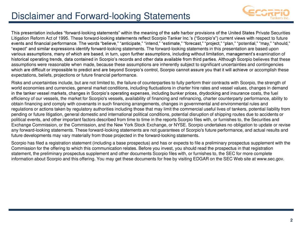 """This presentation includes """"forward-looking statements"""" within the meaning of the safe harbor provisions of the United States Private Securities Litigation Reform Act of 1995. These forward-looking statements reflect Scorpio Tanker Inc.'s (""""Scorpio's"""") current views with respect to future events and financial performance. The words """"believe,"""" """"anticipate,"""" """"intend,"""" """"estimate,"""" """"forecast,"""" """"project,"""" """"plan,"""" """"potential,"""" """"may,"""" """"should,"""" """"expect"""" and similar expressions identify forward-looking statements. The forward-looking statements in this presentation are based upon various assumptions, many of which are based, in turn, upon further assumptions, including without limitation, management's examination of historical operating trends, data contained in Scorpio's records and other data available from third parties. Although Scorpio believes that these assumptions were reasonable when made, because these assumptions are inherently subject to significant uncertainties and contingencies which are difficult or impossible to predict and are beyond Scorpio's control, Scorpio cannot assure you that it will achieve or accomplish these expectations, beliefs, projections or future financial performance. Risks and uncertainties include, but are not limited to, the failure of counterparties to fully perform their contracts with Scorpio, the strength of world economies and currencies, general market conditions, including fluctuations in charter hire rates and vessel values, changes in demand in the tanker vessel markets, changes in Scorpio's operating expenses, including bunker prices, drydocking and insurance costs, the fuel efficiency of our vessels, the market for Scorpio's vessels, availability of financing and refinancing, charter counterparty performance, ability to obtain financing and comply with covenants in such financing arrangements, changes in governmental and environmental rules and regulations or actions taken by regulatory authorities including those that may li"""