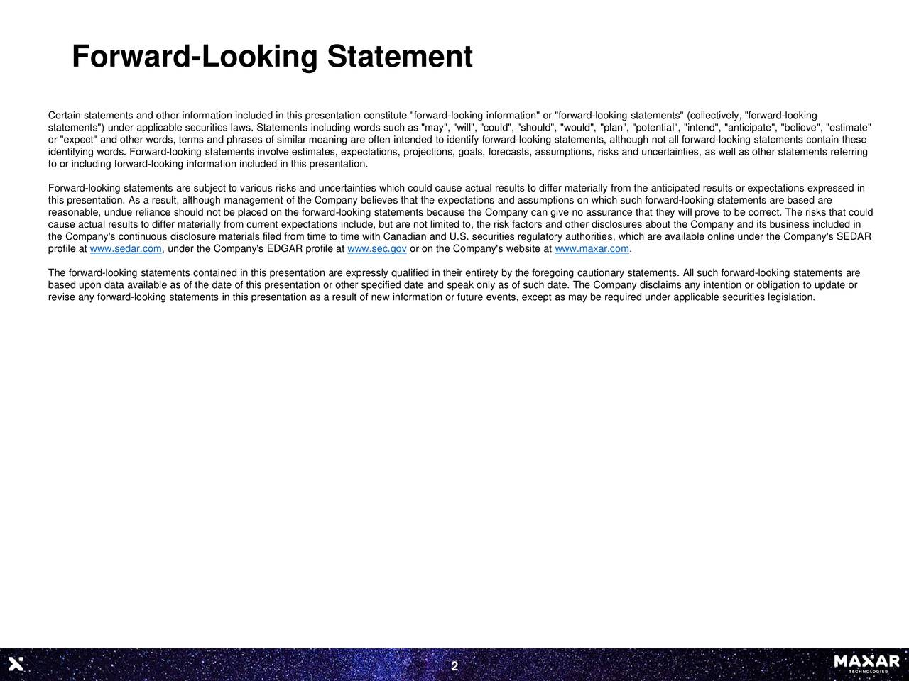 """Certain statements and other information included in this presentation constitute """"forward-looking information"""" or """"forward-looking statements"""" (collectively, """"forward-looking statements"""") under applicable securities laws. Statements including words such as """"may"""", """"will"""", """"could"""", """"should"""", """"would"""", """"plan"""", """"potential"""", """"intend"""", """"anticipate"""", """"believe"""", """"estimate"""" or """"expect"""" and other words, terms and phrases of similar meaning are often intended to identify forward-looking statements, although not all forward-looking statements contain these identifying words. Forward-looking statements involve estimates, expectations, projections, goals, forecasts, assumptions, risks and uncertainties, as well as other statements referring to or including forward-looking information included in this presentation. Forward-looking statements are subject to various risks and uncertainties which could cause actual results to differ materially from the anticipated results or expectations expressed in this presentation. As a result, although management of the Company believes that the expectations and assumptions on which such forward-looking statements are based are reasonable, undue reliance should not be placed on the forward-looking statements because the Company can give no assurance that they will prove to be correct. The risks that could cause actual results to differ materially from current expectations include, but are not limited to, the risk factors and other disclosures about the Company and its business included in the Company's continuous disclosure materials filed from time to time with Canadian and U.S. securities regulatory authorities, which are available online under the Company's SEDAR profile at www.sedar.com, under the Company's EDGAR profile at www.sec.gov or on the Company's website at www.maxar.com. The forward-looking statements contained in this presentation are expressly qualified in their entirety by the foregoing cautionary statements. All such forward-lo"""