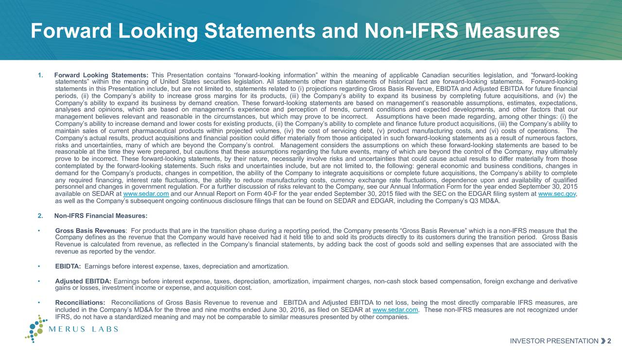 1. Forward Looking Statements: This Presentation contains forward-looking information within the meaning of applicable Canadian securities legislation, and forward-looking statements within the meaning of United States securities legislation. All statements other than statements of historical fact are forward-looking statements. Forward-looking statements in this Presentation include, but are not limited to, statements related to (i) projections regarding Gross Basis Revenue, EBIDTA and Adjusted EBITDA for future financial periods, (ii) the Companys ability to increase gross margins for its products, (iii) the Companys ability to expand its business by completing future acquisitions, and (iv) the Companys ability to expand its business by demand creation. These forward-looking statements are based on managements reasonable assumptions, estimates, expectations, analyses and opinions, which are based on managements experience and perception of trends, current conditions and expected developments, and other factors that our management believes relevant and reasonable in the circumstances, but which may prove to be incorrect. Assumptions have been made regarding, among other things: (i) the Companys ability to increase demand and lower costs for existing products, (ii) the Companys ability to complete and finance future product acquisitions, (iii) the Companys ability to maintain sales of current pharmaceutical products within projected volumes, (iv) the cost of servicing debt, (v) product manufacturing costs, and (vi) costs of operations. The Companys actual results, product acquisitions and financial position could differ materially from those anticipated in such forward-looking statements as a result of numerous factors, risks and uncertainties, many of which are beyond the Companys control. Management considers the assumptions on which these forward-looking statements are based to be reasonable at the time they were prepared, but cautions that these assumptions regarding the future events, many of which are beyond the control of the Company, may ultimately prove to be incorrect. These forward-looking statements, by their nature, necessarily involve risks and uncertainties that could cause actual results to differ materially from those contemplated by the forward-looking statements. Such risks and uncertainties include, but are not limited to, the following: general economic and business conditions, changes in demand for the Companys products, changes in competition, the ability of the Company to integrate acquisitions or complete future acquisitions, the Companys ability to complete any required financing, interest rate fluctuations, the ability to reduce manufacturing costs, currency exchange rate fluctuations, dependence upon and availability of qualified personnel and changes in government regulation. For a further discussion of risks relevant to the Company, see our Annual Information Form for the year ended September 30, 2015 available on SEDAR at www.sedar.com and our Annual Report on Form 40-F for the year ended September 30, 2015 filed with the SEC on the EDGAR filing system at www.sec.gov, as well as the Companys subsequent ongoing continuous disclosure filings that can be found on SEDAR and EDGAR, including the Companys Q3 MD&A. 2. Non-IFRS Financial Measures: Gross Basis Revenues: For products that are in the transition phase during a reporting period, the Company presents Gross Basis Revenue which is a non-IFRS measure that the Company defines as the revenue that the Company would have received had it held title to and sold its products directly to its customers during the transition period. Gross Basis Revenue is calculated from revenue, as reflected in the Companys financial statements, by adding back the cost of goods sold and selling expenses that are associated with the revenue as reported by the vendor. EBIDTA: Earnings before interest expense, taxes, depreciation and amortization. Adjusted EBITDA: Earnings before interest expense, taxes, depreciation, amortization, impairment charges, non-cash stock based compensation, foreign exchange and derivative gains or losses, investment income or expense, and acquisition cost. Reconciliations: Reconciliations of Gross Basis Revenue to revenue and EBITDA and Adjusted EBITDA to net loss, being the most directly comparable IFRS measures, are included in the Companys MD&A for the three and nine months ended June 30, 2016, as filed on SEDAR at www.sedar.com. These non-IFRS measures are not recognized under IFRS, do not have a standardized meaning and may not be comparable to similar measures presented by other companies. INVESTOR PRESENTATION 2