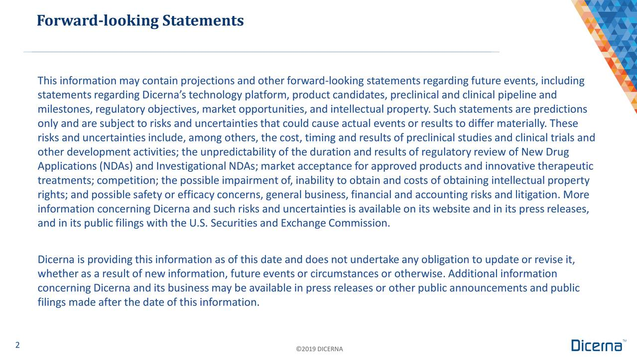 This information may contain projections and other forward‐looking statementsregarding future events, including statements regarding Dicerna's technology platform, product candidates, preclinical and clinical pipelineand milestones, regulatory objectives, market opportunities, and intellectual property. Such statements are predictions only and are subject to risks and uncertainties that could cause actual events or results to differ materially. These risks and uncertaintiesinclude, among others, the cost, timing and results of preclinical studies and clinical trials and other development activities; the unpredictability of the duration and results of regulatory review of New Drug Applications (NDAs) and InvestigationalNDAs; market acceptance for approvedproducts and innovative therapeutic treatments;competition; the possibleimpairment of, inability to obtain and costs of obtaining intellectual property rights; and possiblesafety or efficacy concerns, general business, financial and accounting risks and litigation. More information concerning Dicerna and such risks and uncertainties is available on its website and in its press releases, and in its public filings with the U.S. Securities and Exchange Commission. Dicerna is providing this information as of this date and does not undertakeany obligation to update or revise it, whetheras a result of new information, future events or circumstances or otherwise.Additional information concerning Dicerna and its businessmay be available in press releasesor other public announcements and public filings made after the date of this information. 2