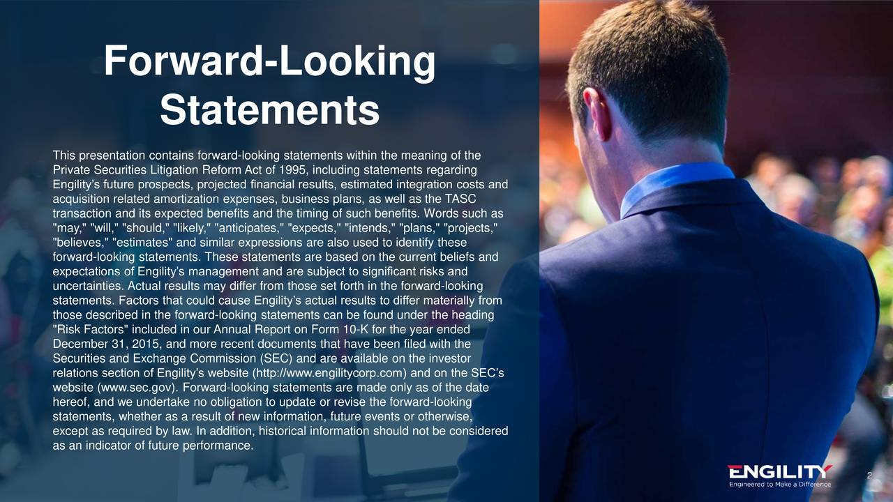 """Statements This presentation contains forward-looking statements within the meaning of the Private Securities Litigation Reform Act of 1995, including statements regarding Engilitys future prospects, projected financial results, estimated integration costs and acquisition related amortization expenses, business plans, as well as the TASC transaction and its expected benefits and the timing of such benefits. Words such as """"may,"""" """"will,"""" """"should,"""" """"likely,"""" """"anticipates,"""" """"expects,"""" """"intends,"""" """"plans,"""" """"projects,"""" """"believes,"""" """"estimates"""" and similar expressions are also used to identify these forward-looking statements. These statements are based on the current beliefs and expectations of Engilitys management and are subject to significant risks and uncertainties. Actual results may differ from those set forth in the forward-looking statements. Factors that could cause Engilitys actual results to differ materially from those described in the forward-looking statements can be found under the heading """"Risk Factors"""" included in our Annual Report on Form 10-K for the year ended December 31, 2015, and more recent documents that have been filed with the Securities and Exchange Commission (SEC) and are available on the investor relations section of Engilitys website (http://www.engilitycorp.com) and on the SECs website (www.sec.gov). Forward-looking statements are made only as of the date hereof, and we undertake no obligation to update or revise the forward-looking statements, whether as a result of new information, future events or otherwise, except as required by law. In addition, historical information should not be considered as an indicator of future performance. 2 engilitycorp.com"""
