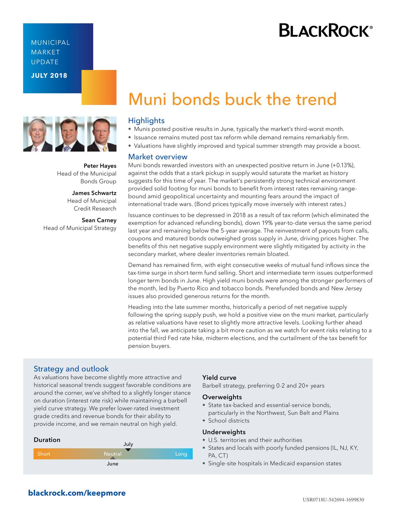 MARKET UPDATE JULY 2018 Muni bonds buck the trend Highlights • Munis posted positive results in June, typically the market's third-worst month. • Issuance remains muted post tax reform while demand remains remarkably firm. • Valuations have slightly improved and typical summer strength may provide a boost. Market overview Peter Hayes Muni bonds rewarded investors with an unexpected positive return in June (+0.13%), Head of the Municipal against the odds that a stark pickup in supply would saturate the market as history Bonds Group suggests for this time of year. The market's persistently strong technical environment provided solid footing for muni bonds to benefit from interest rates remaining range- James Schwartz bound amid geopolitical uncertainty and mounting fears around the impact of Head of Municipal international trade wars. (Bond prices typically move inversely with interest rates.) Credit Research Issuance continues to be depressed in 2018 as a result of tax reform (which eliminated the Sean Carney exemption for advanced refunding bonds), down 19% year-to-date versus the same period Head of Municipal Strategy last year and remaining below the 5-year average. The reinvestment of payouts from calls, coupons and matured bonds outweighed gross supply in June, driving prices higher. The benefits of this net negative supply environment were slightly mitigated by activity in the secondary market, where dealer inventories remain bloated. Demand has remained firm, with eight consecutive weeks of mutual fund inflows since the tax-time surge in short-term fund selling. Short and intermediate term issues outperformed longer term bonds in June. High yield muni bonds were among the stronger performers of the month, led by Puerto Rico and tobacco bonds. Prerefunded bonds and New Jersey issues also provided generous returns for the month. Heading into the late summer months, historically a period of net negative supply following the spring supply push, we hold a positive 