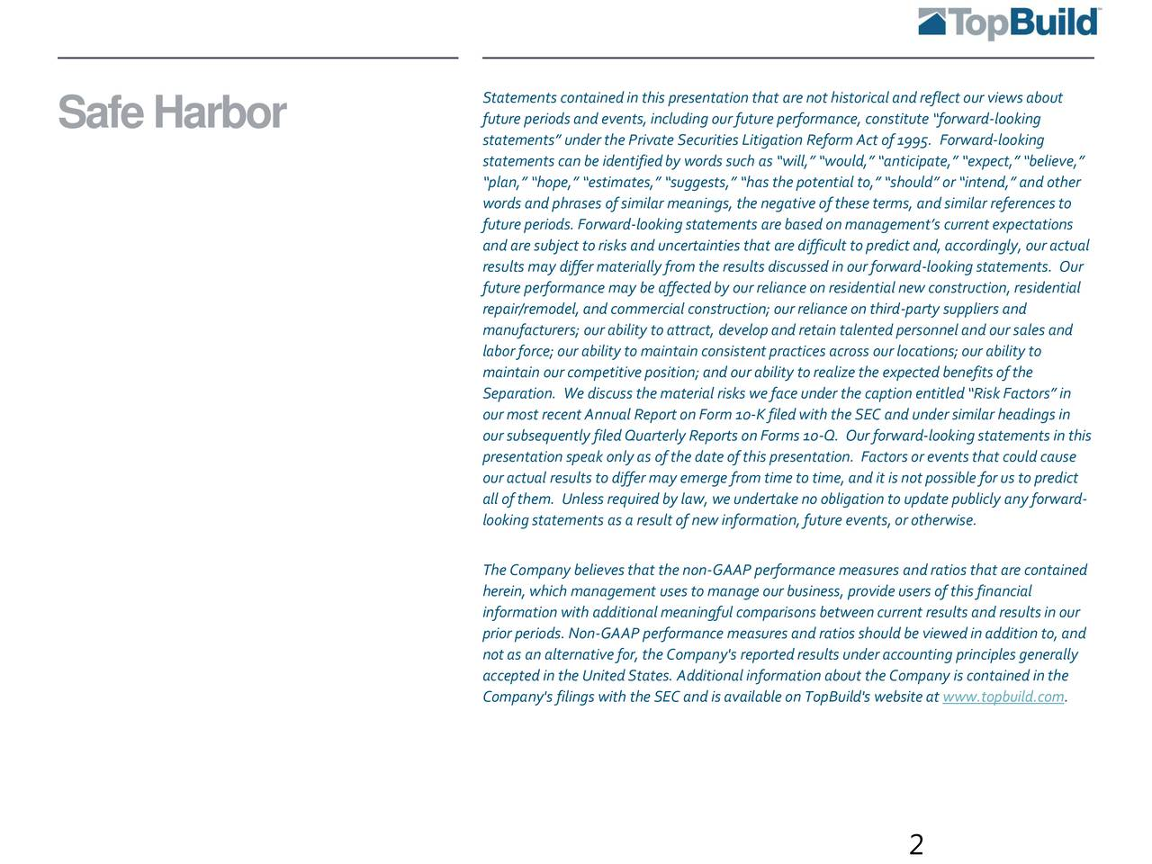 SafeHarbor future periods and events,including our future performance, constitute forward-looking statements under the Private Securities Litigation Reform Act of 1995. Forward-looking statements can be identifiedby words such as will, would, anticipate, expect, believe, plan, hope, estimates, suggests, has the potential to, should or intend, and other words and phrases of similar meanings, the negative of these terms, and similar references to future periods. Forward-lookingstatements are based on managements current expectations and are subject to risks and uncertainties that are difficult to predict and, accordingly, our actual results may differ materially from the results discussed in our forward-looking statements. Our future performance may be affected by our reliance on residential new construction, residential repair/remodel, and commercial construction; our reliance on third-party suppliers and manufacturers; our ability to attract, developand retain talented personnel and our sales and labor force; our ability to maintain consistent practices across our locations; our ability to maintain our competitive position; and our ability to realize the expected benefits of the Separation. We discuss the material risks we face under the caption entitled Risk Factors in our most recent Annual Report on Form 10-K filed with the SEC and under similar headings in our subsequently filed Quarterly Reports on Forms 10-Q. Our forward-looking statements in this presentation speak only as of the date of this presentation. Factors or eventsthat could cause our actual results to differ may emerge from time to time, and it is not possible for us to predict all of them. Unless required by law, we undertake no obligation to update publicly any forward- lookingstatements as a result of new information, future events,or otherwise. The Company believes that the non-GAAP performance measures and ratios that are contained herein, which management uses to manage our business, provide u