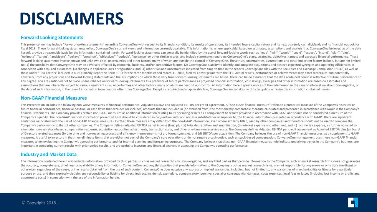 """Forward Looking Statements This presentation may include """"forward-looking statements"""" regarding ConvergeOne with respect to its financial condition, its results of operations, its intended future capital return and its next quarterly cash dividend; and its financial outlook for fiscal 2018. These forward-looking statements reflect ConvergeOne's current views and information currently available. This information is, where applicable, based on estimates, assumptions and analysis that ConvergeOne believes, as of the date hereof, provide a reasonable basis for the information contained herein. Forward-looking statements can generally be identified by the use of forward-looking words such as """"may"""", """"will"""", """"would"""", """"could"""", """"expect"""", """"intend"""", """"plan"""", """"aim"""", """"estimate"""", """"target"""", """"anticipate"""", """"believe"""", """"continue"""", """"objectives"""", """"outlook"""", """"guidance"""" or other similar words, and include statements regarding ConvergeOne's plans, strategies, objectives, targets and expected financial performance. These forward-looking statements involve known and unknown risks, uncertainties and other factors, many of which are outside the control of ConvergeOne. These risks, uncertainties, assumptions and other important factors include, but are not limited to: (1) the possibility that ConvergeOne may be adversely affected by economic, business, and/or competitive factors; (2) ConvergeOne's ability to identify and integrate acquisitions and achieve expected synergies and operating efficiencies in connection with acquired businesses; (3) changes in applicable laws or regulations; and (4) other risks and uncertainties indicated from time to time in the reports ConvergeOne files with the Securities and Exchange Commission (""""SEC"""") as well as those under """"Risk Factors"""" included in our Quarterly Report on Form 10-Q for the three months ended March 31, 2018, filed by ConvergeOne with the SEC. Actual results, performance or achievements may differ materially, and potentially adversely, from any p"""
