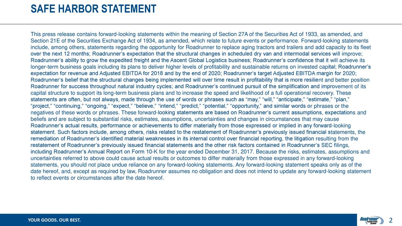 """This press release contains forward-looking statements within the meaning of Section 27A of the Securities Act of 1933, as amended, and Section 21E of the Securities Exchange Act of 1934, as amended, which relate to future events or performance. Forward-looking statements include, among others, statements regarding the opportunity for Roadrunner to replace aging tractors and trailers and add capacity to its fleet over the next 12 months; Roadrunner's expectation that the structural changes in scheduled dry van and intermodal services will improve; Roadrunner's ability to grow the expedited freight and the Ascent Global Logistics business; Roadrunner's confidence that it will achieve its longer-term business goals including its plans to deliver higher levels of profitability and sustainable returns on invested capital; Roadrunner's expectation for revenue and Adjusted EBITDA for 2018 and by the end of 2020; Roadrunner's target Adjusted EBITDA margin for 2020; Roadrunner's belief that the structural changes being implemented will over time result in profitability that is more resilient and better position Roadrunner for success throughout natural industry cycles; and Roadrunner's continued pursuit of the simplification and improvement of its capital structure to support its long-term business plans and to increase the speed and likelihood of a full operational recovery. These statements are often, but not always, made through the use of words or phrases such as """"may,"""" """"will,"""" """"anticipate,"""" """"estimate,"""" """"plan,"""" """"project,"""" """"continuing,"""" """"ongoing,"""" """"expect,"""" """"believe,"""" """"intend,"""" """"predict,"""" """"potential,"""" """"opportunity,"""" and similar words or phrases or the negatives of these words or phrases. These forward-looking statements are based on Roadrunner's current assumptions, expectations and beliefs and are subject to substantial risks, estimates, assumptions, uncertainties and changes in circumstances that may cause Roadrunner's actual results, performance or achievements to dif"""