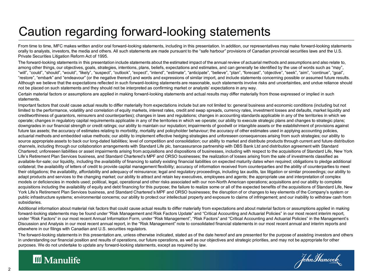 From time to time, MFC makes written and/or oral forward-looking statements, including in this presentation. In addition, our representatives may make forward-looking statements orally to analysts, investors, the media and others. All such statements are made pursuant to the safe harbour provisions of Canadian provincial securities laws and the U.S. Private Securities Litigation Reform Act of 1995. The forward-looking s tatements in this presentationincludestatementsabouttheestimatedimpactoftheannualreviewofac tuarialmethodsandassumptionsandalso relate to, among other things, our objectives, goals, strategies, intentions, plans, beliefs, expectations and estimates, and can generally be identified by the use of words such as may, will, could, should, would, likely, suspect, outlook, expect, intend, estimate, anticipate, believe, plan, forecast, objective, seek, aim, continue, goal, restore, embark and endeavour (or the negative thereof) and words and expressions of similar import, and include statements concerning possible or assumed future results. Although we believe that the expectations reflected in such forward-looking statements are reasonable, such statements involve risks and uncertainties, and undue reliance should not be placed on such statements and they should not be interpreted as confirming market or analysts expectations in any way. Certain material factors or assumptions are applied in making forward-looking statements and actual results may differ materially from those expressed or implied in such statements. Important factors that could cause actual results to differ materially from expectations include but are not limited to: general business and economic conditions (including but not limited to the performance, volatility and correlation of equity markets, interest rates, credit and swap spreads, currency rates, investment losses and defaults, market liquidity and creditworthiness of guarantors, reinsurers and counterparties); changes in laws and regulations; changes in accounting standardsapplicable in any of the territories in which we operate; changes in regulatory capital requirements applicable in any of the territories in which we operate; our ability toexecute strategic plans and changes to strategic plans; downgrades in our financial strength or credit ratings; our ability to maintain our reputation; impairments of goodwill or intangible assets or the establishment of provisions against future tax assets; the accuracy of estimates relating to morbidity, mortality and policyholder behaviour; the accuracy of other estimates used in applying accounting policies, actuarial methods and embedded value methods; our ability to implement effective hedging strategies and unforeseen consequences arising from such strategies; our ability to source appropriate assets to back our long-dated liabilities; level of competition and consolidation; our ability to market and distribute products through current and future distribution channels, including through our collaboration arrangements with Standard Life plc, bancassurance partnership with DBS Bank Ld t and distribution agreement with Standard Chartered; unforeseen liabilities or asset impairments arising from acquisitions and dispositions of businesses, including with respect to the acquisitions of Standard Life, New York Lifes Retirement Plan Services business, and Standard Chartereds MPF and ORSO businesses; the realization of losses arisingfrom the sale of investments classified as available-for-sale; our liquidity, including the availability of financing to satisfy existing financial liabilities on expected maturity dates when required; obligations to pledge additional collateral; the availability of letters of credit to provide capital management flexibility; accuracy of information received from counterparties and the ability of counterparties to meet their obligations; the availability, affordability and adequacy of reinsurance; legal and regulatory proceedings, including tax audits, tax litigation or similar proceedings; our ability to adapt products and services to the changing market; our ability to attract and retain key executives, employees and agents; the appropriate use and interpretation of complex models or deficiencies in models used; political, legal, operational and other risks associated with our non-North American operations; acquisitions and our ability to complete acquisitions including the availability of equity and debt financing for this purpose; the failure to realize some or all of the expected benefits of the acquisitions of Standard Life, New York Lifes Retirement Plan Services business, and Standard Chartereds MPF and ORSO businesses; the disruption of or changes to key elements of the Companys system or public infrastructure systems; environmental concerns; our ability to protect our intellectual property and exposure to claims of infringement; and our inability to withdraw cash from subsidiaries. Additional information about material risk factors that could cause actual results to differ materially from expectations and about material factors or assumptions applied in making forward-looking statements may be found under Risk Management and Risk Factors Update and Critical Accounting and Actuarial Policies in our most recent interim report, under Risk Factors in our most recent Annual Information Form, under Risk Management, Risk Factors and Critical Accounting and Actuarial Policies in the Managements Discussion and Analysis in our most recent annual report, in the Risk Management note to consolidated financial statements in our most recent annual and interim reports and elsewhere in our filings with Canadian and U.S. securities regulators. The forward-looking statements in this presentation are, unless otherwise indicated, stated as of the date hereof and are presented for the purpose of assisting investors and others in understanding our financial position and results of operations, our future operations, as well as our objectives and strategic priorities, and may not be appropriate for other purposes. We do not undertake to update any forward-looking statements, except as required by law. 2
