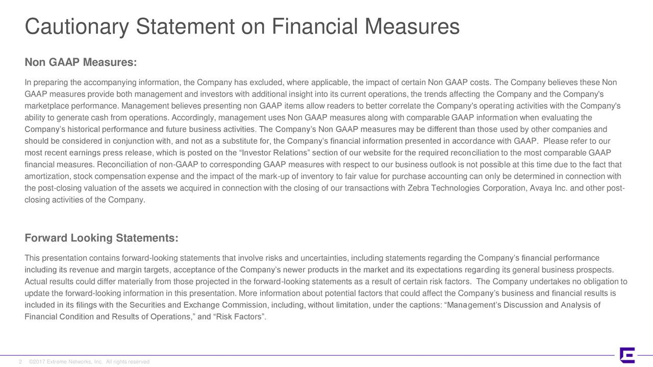 """Non GAAP Measures: In preparing the accompanying information, the Company has excluded, where applicable, the impact of certain Non GAAP costs. The Company believes these Non GAAP measures provide both management and investors with additional insight into its current operations, the trends affecting the Company and the Company's marketplace performance. Management believes presenting non GAAP items allow readers to better correlate the Company's operating activities with the Company's ability to generate cash from operations. Accordingly, management uses Non GAAP measures along with comparable GAAP information when evaluating the Company's historical performance and future business activities. The Company's Non GAAP measures may be different than those used by other companies and should be considered in conjunction with, and not as a substitute for, the Company's financial information presented in accordance with GAAP. Please refer to our most recent earnings press release, which is posted on the """"Investor Relations"""" section of our website for the required reconciliation to the most comparable GAAP financial measures. Reconciliation of non-GAAP to corresponding GAAP measures with respect to our business outlook is not possible at this time due to the fact that amortization, stock compensation expense and the impact of the mark-up of inventory to fair value for purchase accounting can only be determined in connection with the post-closing valuation of the assets we acquired in connection with the closing of our transactions with Zebra Technologies Corporation, Avaya Inc. and other post- closing activities of the Company. Forward Looking Statements: This presentation contains forward-looking statements that involve risks and uncertainties, including statements regarding the Company's financial performance including its revenue and margin targets, acceptance of the Company's newer products in the market and its expectations regarding its general business prospects. Act"""
