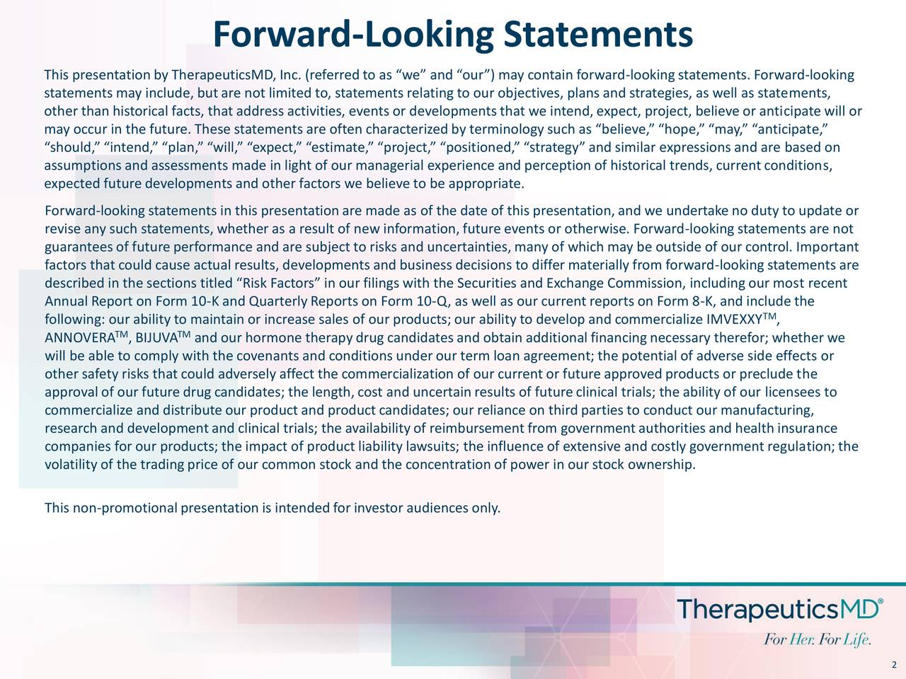 """This presentationby TherapeuticsMD,Inc. (referredto as """"we"""" and """"our"""") may contain forward-lookingstatements. Forward-looking statements may include, but are not limited to, statements relatingto our objectives, plans and strategies, as well as statements, other than historical facts, that address activities, events or developmentsthat we intend,expect, project, believe or anticipate will or may occur in the future.These statements are often characterizedby terminologysuch as """"believe,"""" """"hope,"""" """"may,"""" """"anticipate,"""" """"should,"""" """"intend,"""" """"plan,"""" """"will,"""" """"expect,"""" """"estimate,"""" """"project,"""" """"positioned,""""""""strategy"""" and similar expressions and are based on assumptions and assessments made in light of our managerial experience and perception of historical trends, currentconditions, expected future developments and other factors we believe to be appropriate. Forward-lookingstatements in this presentationare made as of the date of this presentation,and we undertake no duty to update or revise any such statements, whether as a result of new information,future events or otherwise. Forward-lookingstatements are not guaranteesof future performance and are subject to risks and uncertainties, many of which may be outside of our control. Important factors that could cause actual results, developments and business decisions to differmaterially from forward-lookingstatements are described in the sections titled """"Risk Factors"""" in our filings with the Securities and Exchange Commission, includingour most recent Annual Report on Form 10-K and QuarterlyReports on Form 10-Q, as well as our currentreports on Form 8-K, and include the following: our ability to maintain or increase sales of our products; our ability to develop and commercialize IMVEXXY , ANNOVERA , BIJUVA TMand our hormone therapydrug candidates and obtain additionalfinancingnecessary therefor; whether we will be able to comply with the covenants and conditions underour term loan agreement; the potential of adverse side effects """