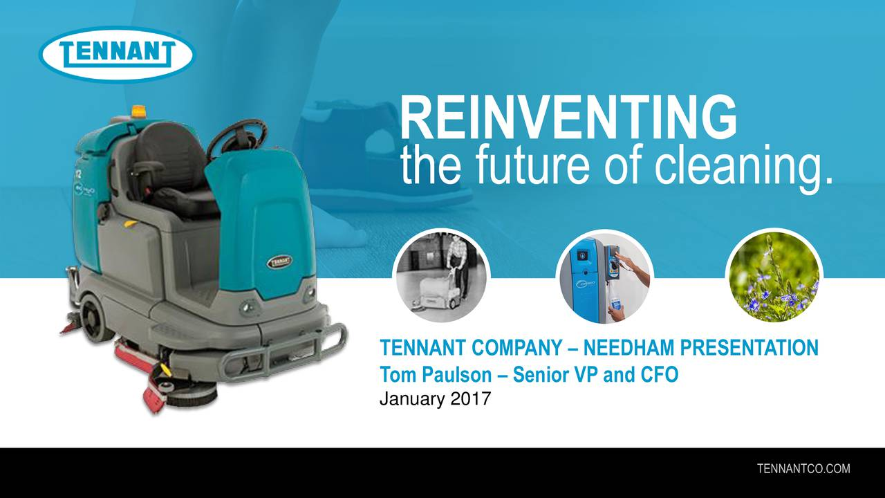 the future of cleaning. TENNANT COMPANY  NEEDHAM PRESENTATION January 2017 Senior VP and CFO TENNANTCO.COM
