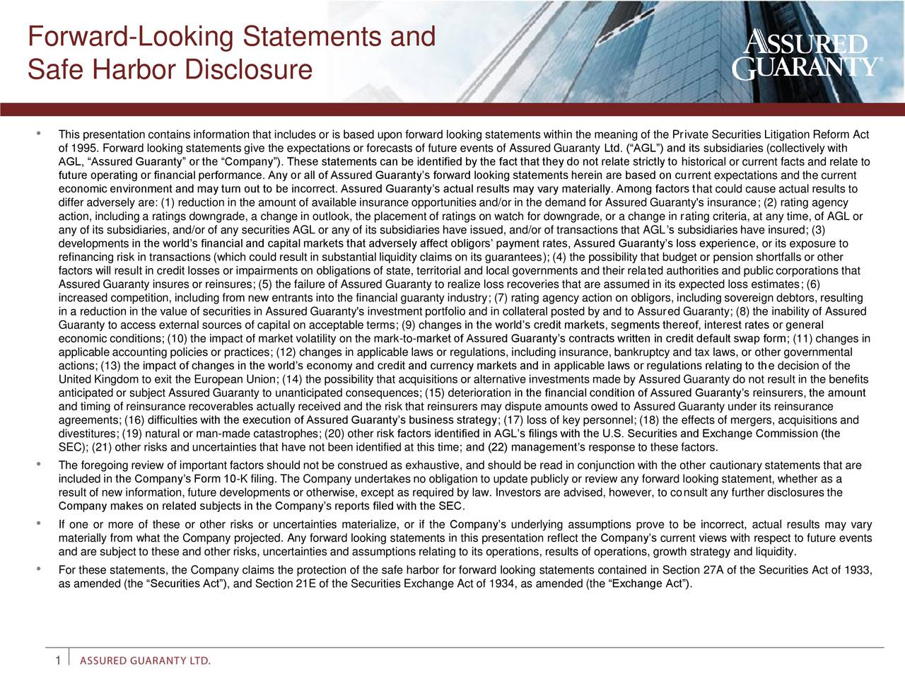 Safe Harbor Disclosure This presentation contains information that includes or is based upon forward looking statements within the meaning of the Private Securities Litigation Reform Act of 1995. Forward looking statements give the expectations or forecasts of future events of Assured Guaranty Ltd. (AGL) and its subsidiaries (collectively with AGL, Assured Guaranty or the Company). These statements can be identified by the fact that they do not relate strictly to historical or current facts and relate to future operating or financial performance. Any or all of Assured Guarantys forward looking statements herein are based on current expectations and the current economic environment and may turn out to be incorrect. Assured Guarantys actual results may vary materially. Among factors that could cause actual results to differ adversely are: (1) reduction in the amount of available insurance opportunities and/or in the demand for Assured Guaranty's insurance; (2) rating agency action, including a ratings downgrade, a change in outlook, the placement of ratings on watch for downgrade, or a change in rating criteria, at any time, of AGL or any of its subsidiaries, and/or of any securities AGL or any of its subsidiaries have issued, and/or of transactions that AGLs subsidiaries have insured; (3) developments in the worlds financial and capital markets that adversely affect obligors payment rates, Assured Guarantys loss experience, or its exposure to refinancing risk in transactions (which could result in substantial liquidity claims on its guarantees); (4) the possibility that budget or pension shortfalls or other factors will result in credit losses or impairments on obligations of state, territorial and local governments and their related authorities and public corporations that Assured Guaranty insures or reinsures; (5) the failure of Assured Guaranty to realize loss recoveries that are assumed in its expected loss estimates; (6) increased competition, including from new