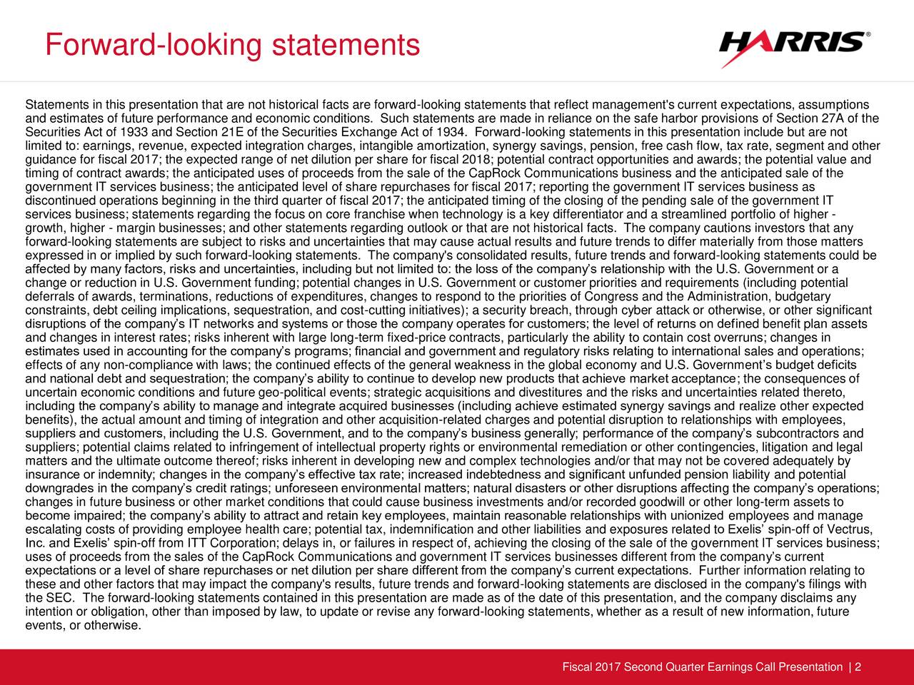 Statements in this presentation that are not historical facts are forward-looking statements that reflect management's current expectations, assumptions and estimates of future performance and economic conditions. Such statements are made in reliance on the safe harbor provisions of Section 27A of the Securities Act of 1933 and Section 21E of the Securities Exchange Act of 1934. Forward-looking statements in this presentation include but are not limited to: earnings, revenue, expected integration charges, intangible amortization, synergy savings, pension, free cash flow, tax rate, segment and other guidance for fiscal 2017; the expected range of net dilution per share for fiscal 2018; potential contract opportunities and awards; the potential value and timing of contract awards; the anticipated uses of proceeds from the sale of the CapRock Communications business and the anticipated sale of the government IT services business; the anticipated level of share repurchases for fiscal 2017; reporting the government IT services business as discontinued operations beginning in the third quarter of fiscal 2017; the anticipated timing of the closing of the pending sale of the government IT services business; statements regarding the focus on core franchise when technology is a key differentiator and a streamlined portfolio of higher - growth, higher - margin businesses; and other statements regarding outlook or that are not historical facts. The company cautions investors that any forward-looking statements are subject to risks and uncertainties that may cause actual results and future trends to differ materially from those matters expressed in or implied by such forward-looking statements. The company's consolidated results, future trends and forward-looking statements could be affected by many factors, risks and uncertainties, including but not limited to: the loss of the companys relationship with the U.S. Government or a change or reduction in U.S. Government funding; po