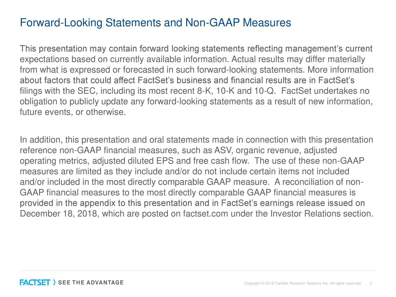 This presentation may contain forward looking statements reflecting management's current expectations based on currently available information. Actual results may differ materially from what is expressed or forecasted in such forward-looking statements. More information about factors that could affect FactSet's business and financial results are in FactSet's filings with the SEC, including its most recent 8-K, 10-K and 10-Q. FactSet undertakes no obligation to publicly update any forward-looking statements as a result of new information, future events, or otherwise. In addition, this presentation and oral statements made in connection with this presentation reference non-GAAP financial measures, such as ASV, organic revenue, adjusted operating metrics, adjusted diluted EPS and free cash flow. The use of these non-GAAP measures are limited as they include and/or do not include certain items not included and/or included in the most directly comparable GAAP measure. A reconciliation of non- GAAP financial measures to the most directly comparable GAAP financial measures is provided in the appendix to this presentation and in FactSet's earnings release issued on December 18, 2018, which are posted on factset.com under the Investor Relations section. Copyright © 2018 FactSet Research 2ystems Inc. All rights reserved.