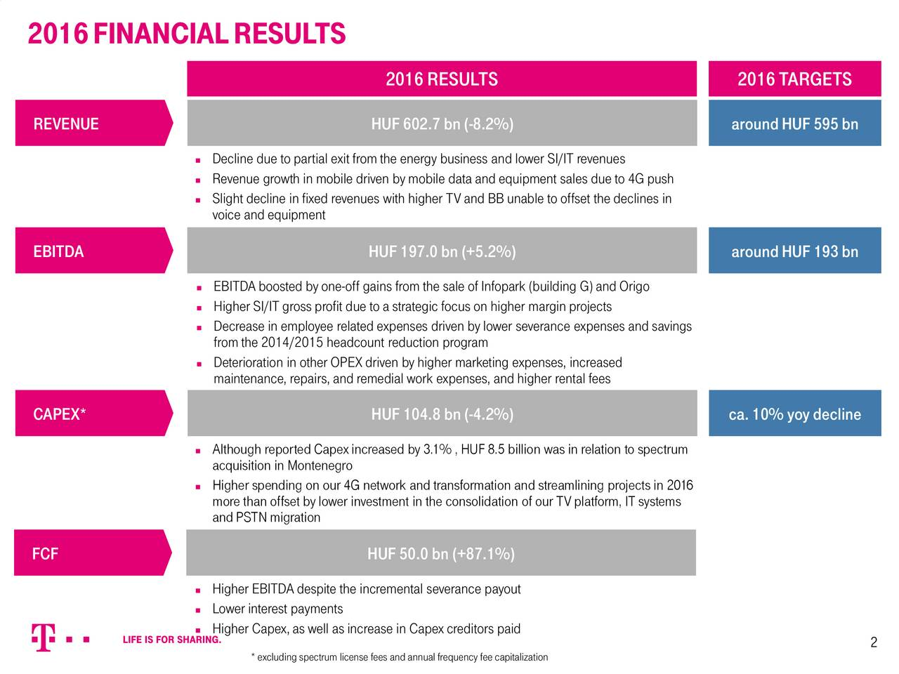 2016RESULTS 2016TARGETS REVENUE HUF602.7bn(-8.2%) aroundHUF595bn Decline due to partial exitfromthe energy business and lower SI/IT revenues Revenue growth in mobile driven bymobile dataand equipment sales due to 4G push Slight decline in fixed revenues with higher TVand BBunable tooffset the declines in voice andequipment EBITDA HUF197.0bn(+5.2%) aroundHUF193bn EBITDAboosted byone-off gains fromthe sale ofInfopark (building G) andOrigo Higher SI/IT gross profit due toa strategic focus on higher margin projects Decrease in employee related expenses driven bylower severance expenses and savings fromthe 2014/2015 headcount reduction program Deterioration in other OPEXdriven byhigher marketing expenses, increased maintenance, repairs, andremedial work expenses, andhigher rental fees CAPEX* HUF104.8bn(-4.2%) ca.10% yoydecline Although reported Capexincreased by3.1% ,HUF8.5 billion was in relation to spectrum acquisition in Montenegro Higher spending on our 4G network andtransformation and streamlining projects in 2016 morethan offset bylower investment in the consolidation ofour TVplatform, ITsystems andPSTN migration FCF HUF50.0bn(+87.1%) Higher EBITDAdespite the incremental severance payout Lower interest payments Higher Capex,aswell asincrease in Capexcreditors paid 2 *excluding spectrum license fees andannualfrequency fee capitalization