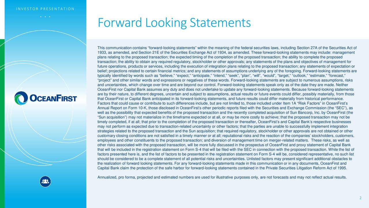 ". . . Forward Looking Statements This communication contains ""forward-looking statements"" within the meaning of the federal securities laws, including Section 27A of the Securities Act of 1933, as amended, and Section 21E of the Securities Exchange Act of 1934, as amended. These forward- looking statements may include: management plans relating to the proposed transaction; the expected timing of the completion of the proposed transaction; the ability tocomplete the proposed transaction; the ability to obtain any required regulatory, stockholder or other approvals; any statements of the plans and objectives of management for future operations, products or services, including the execution of integration plans relating to the proposed transaction; anystatements of expectation or belief; projections related to certain financial metrics; and any statements of assumptions underlying any of the foregoing.Forward-looking statements are typically identified by words such as ""believe,"" ""expect,"" ""anticipate,"" ""intend,"" ""seek"", ""plan"", ""will"", ""would"", ""target,""""outlook,"" ""estimate,"" ""forecast,"" ""project"" and other similar words and expressions or negatives of these words. Forward-looking statements are subject to numerous assumptions, risks and uncertainties, which change over time and are beyond our control. Forward-looking statements speak only as of the date theyare made. Neither OceanFirst nor Capital Bank assumes any duty and does not undertake to update any forward-looking statements. Because forward-looking statements are by their nature, to different degrees, uncertain and subject to assumptions, actual results or future events could differ, possibly materially, from those that OceanFirst or Capital Bank anticipated in its forward-looking statements, and future results could differ materially from historical performance. Factors that could cause or contribute to such differences include, but are not limited to, those included under Item 1A ""Risk Factors"" in OceanFirst's Annual Report on Form 10-K, those disclosed in OceanFirst's other periodic reports filed with the Securities and Exchange Commission (the ""SEC""), as well as the possibility that expected benefits of the proposed transaction and the recently completed acquisition of Suorp, Inc. by OceanFirst (the ""Sun acquisition"") may not materialize in the timeframe expected or at all, or may be more costly to achieve; that the ed transaction may not be timely completed, if at all; that prior to the completion of the proposed transaction or thereafter,OceanFirst's and Capital Bank's respective businesses may not perform as expected due to transaction-related uncertainty or other factors; that the parties are unable to successfullyimplement integration strategies related to the proposed transaction and the Sun acquisition; that required regulatory, stockholder or otherals are not obtained or other customary closing conditions are not satisfied in a timely manner or at all; reputational risks and the reaction of the companies' stockholders, customers, employees and other constituents to the proposed transaction; and diversion of management time on merger-related matters. Theserisks, as well as other risks associated with the proposed transaction, will be more fully discussed in the prospectus of OceanFirstand proxy statement of Capital Bank that will be included in the registration statement on Form S-4 that will be filed with the SEC in connection with the proposedtransaction. While the list of factors presented here is, and the list of factors to be presented in the registration statement on Form S-4 will be, considered representative, no such list should be considered to be a complete statement of all potential risks and uncertainties. Unlisted factors may present signiifcant additional obstacles to the realization of forward looking statements. For any forward-looking statements made in this communication or in any documents, OceanFirst and Capital Bank claim the protection of the safe harbor for forward-looking statements contained in the Private Securities Litigation Reform Act of 1995. Annualized, pro forma, projected and estimated numbers are used for illustrative purposes only, are not forecasts and may notreflect actual results. 2"