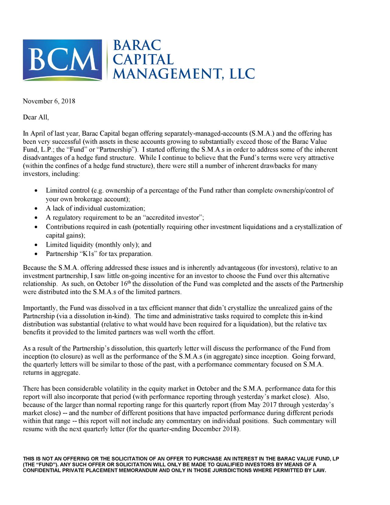 """Dear All, In April of last year, Barac Capital began offering separately-managed-accounts (S.M.A.) and the offering has been very successful (with assets in these accounts growing to substantially exceed those of the Barac Value Fund, L.P.; the """"Fund"""" or """"Partnership""""). I started offering the S.M.A.s in order to address some of the inherent disadvantages of a hedge fund structure. While I continue to believe that the Fund's terms were very attractive (within the confines of a hedge fund structure), therewere still a number of inherent drawbacks for many investors, including: • Limited control (e.g. ownership of a percentage of the Fund rather than complete ownership/control of your own brokerage account); • A lack of individual customization; • A regulatory requirement to be an """"accredited investor""""; • Contributions required in cash (potentially requiring other investment liquidations and a crystallization of capital gains); • Limited liquidity (monthly only); and • Partnership """"K1s"""" for tax preparation. Because the S.M.A. offering addressed these issues and is inherently advantageous (for investors), relative to an investment partnership, I saw little on-going incentive for an investor to choose the Fund over this alternative relationship. As such, on October 16 the dissolution of the Fund was completed and the assets of the Partnership were distributed into the S.M.A.s of the limited partners. Importantly, the Fund was dissolved in a tax efficient manner that didn't crystallize the unrealized gains of the Partnership (via a dissolution in-kind). The time and administrative tasks required to complete this in-kind distribution was substantial (relative to what would have been required for a liquidation), but the relative tax benefits it provided to the limited partners was well worth the effort. As a result of the Partnership's dissolution, this quarterly letter will discuss the performance of the Fund from inception (to closure) as well as the performance of the S."""