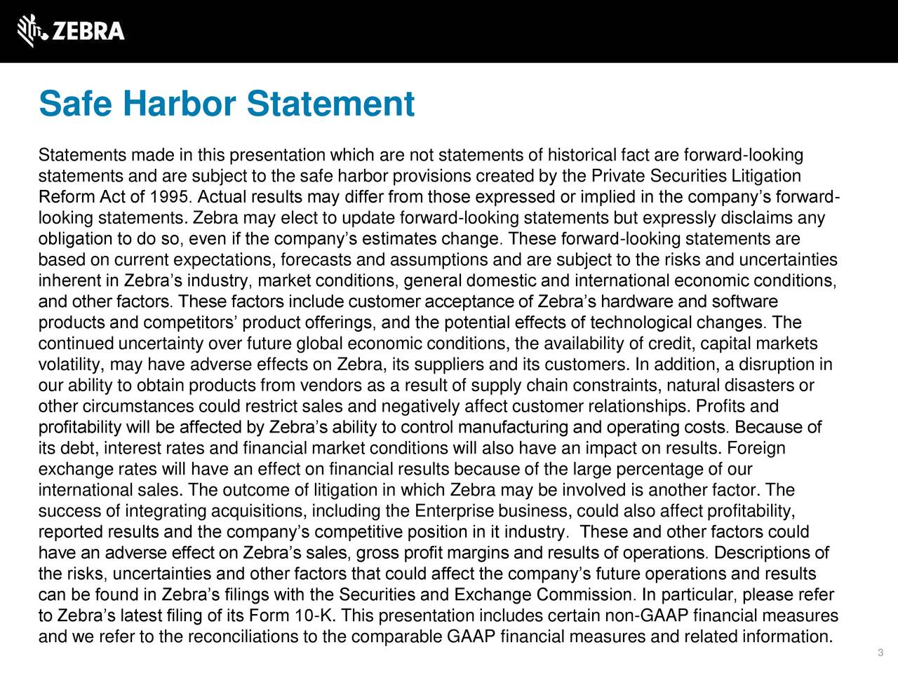 Statements made in this presentation which are not statements of historical fact are forward-looking statements and are subject to the safe harbor provisions created by the Private Securities Litigation Reform Act of 1995. Actual results may differ from those expressed or implied in the companys forward- looking statements. Zebra may elect to update forward-looking statements but expressly disclaims any obligation to do so, even if the companys estimates change. These forward-looking statements are based on current expectations, forecasts and assumptions and are subject to the risks and uncertainties inherent in Zebras industry, market conditions, general domestic and international economic conditions, and other factors. These factors include customer acceptance of Zebras hardware and software products and competitors product offerings, and the potential effects of technological changes. The continued uncertainty over future global economic conditions, the availability of credit, capital markets volatility, may have adverse effects on Zebra, its suppliers and its customers. In addition, a disruption in our ability to obtain products from vendors as a result of supply chain constraints, natural disasters or other circumstances could restrict sales and negatively affect customer relationships. Profits and profitability will be affected by Zebras ability to control manufacturing and operating costs. Because of its debt, interest rates and financial market conditions will also have an impact on results. Foreign exchange rates will have an effect on financial results because of the large percentage of our international sales. The outcome of litigation in which Zebra may be involved is another factor. The success of integrating acquisitions, including the Enterprise business, could also affect profitability, reported results and the companys competitive position in it industry. These and other factors could have an adverse effect on Zebras sales, gross profit margins and 