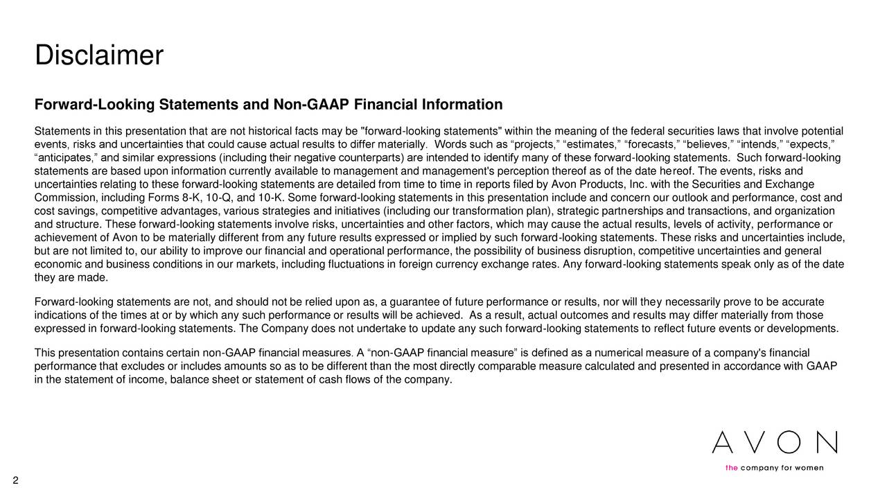 """Forward-Looking Statements and Non-GAAP Financial Information Statements in this presentation that are not historical facts may be """"forward-looking statements"""" within the meaning of the federal securities laws that involve potential events, risks and uncertainties that could cause actual results to differ materially. Words such as projects, estimates, forecasts, believes, intends, expects, anticipates, and similar expressions (including their negative counterparts) are intended to identify many of these forward-looking statements. Such forward-looking statements are based upon information currently available to management and management's perception thereof as of the date hereof. The events, risks and uncertainties relating to these forward-looking statements are detailed from time to time in reports filed by Avon Products, Inc. with the Securities and Exchange Commission, including Forms 8K, 10Q, and 10K. Some forwardlooking statements in this presentation include and concern our outlook and performance, cost and cost savings, competitive advantages, various strategies and initiatives (including our transformation plan), strategic partnerships and transactions, and organization and structure. These forwardlooking statements involve risks, uncertainties and other factors, which may cause the actual results, levels of activity, performance or achievement of Avon to be materially different from any future results expressed or implied by such forwardlooking statements. These risks and uncertainties include, but are not limited to, our ability to improve our financial and operational performance, the possibility of business disruption, competitive uncertainties and general economic and business conditions in our markets, including fluctuations in foreign currency exchange rates. Any forwardlooking statements speak only as of the date they are made. Forward-looking statements are not, and should not be relied upon as, a guarantee of future performance or results, nor wil"""