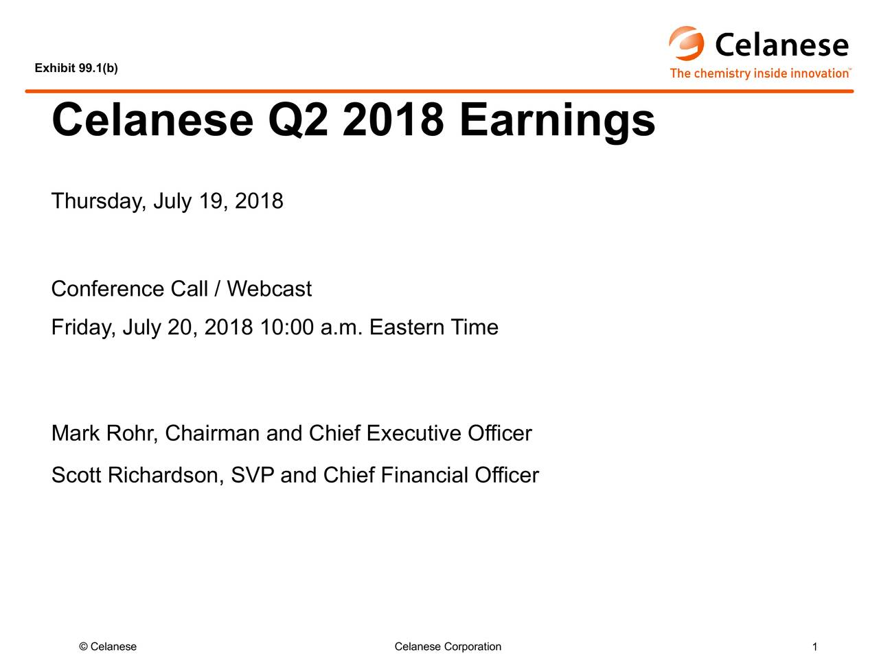 Celanese Q2 2018 Earnings Thursday, July 19, 2018 Conference Call / Webcast Friday, July 20, 2018 10:00 a.m. Eastern Time Mark Rohr, Chairman and Chief Executive Officer Scott Richardson, SVP and Chief Financial Officer