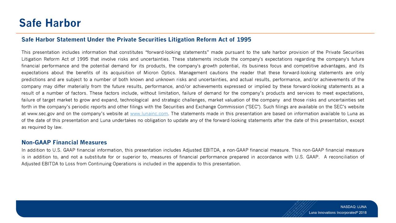 """Statement Under the PrivateSecurities Litigation Reform Act of 1995 This presentation includes information that constitutes """"forward-looking statements"""" made pursuant to the safe harbor provision of the Private Securities Litigation Reform Act of 1995 that involve risks and uncertainties. These statements include the company's expectations regarding the company's future financial performance and the potential demand for its products, the company's growth potential, its business focus and competitive advantages, and its expectations about the benefits of its acquisition of Micron Optics. Management cautions the reader that these forward-looking statements are only predictions and are subject to a number of both known and unknown risks and uncertainties, and actual results, performance, and/or achievements of the company may differ materially from the future results, performance, and/or achievements expressed or implied by these forward-looking statements as a result of a number of factors. These factors include, without limitation, failure of demand for the company's products and services to meet expectations, failure of target market to grow and expand, technological and strategic challenges, market valuation of the company and those risks and uncertainties set forth in the company's periodic reports and other filings with the Securities and Exchange Commission (""""SEC""""). Such filings are available on the SEC's website at www.sec.gov and on the company's website at www.lunainc.com. The statements made in this presentation are based on information available to Luna as of the date of this presentation and Luna undertakes no obligation to update any of the forward-looking statements after the date of this presentation, except as required by law. Non-GAAP Financial Measures In addition to U.S. GAAP financial information, this presentation includes Adjusted EBITDA, a non-GAAP financial measure. This non-GAAP financial measure is in addition to, and not a substitute for or """