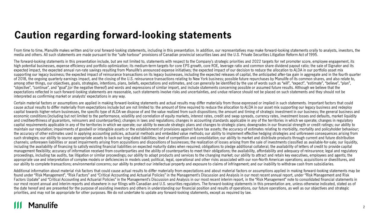 """From time to time, Manulife makes written and/or oral forward-looking statements, including in this presentation. In addition, our representatives may make forward-looking statements orally to analysts, investors, the media and others. All such statements are made pursuant to the """"safe harbour"""" provisions of Canadian provincial securities laws and the U.S. Private Securities Litigation Reform Act of 1995. The forward-looking statements in this presentation include, but are not limited to, statements with respect to the Company's strategic priorities and 2022 targets for net promoter score, employee engagement, its high potential businesses, expense efficiency and portfolio optimization; its medium-term targets for core EPS growth, core ROE, leverage ratio and common share dividend payout ratio; the sale of Signator and its expected impact, the expected annual run-rate savings resulting from Manulife's announced expense initiatives; the expected impact of our decision to reduce the allocation to ALDA in our portfolio asset mix supporting our legacy business; the expected impact of reinsurance transactions on its legacy businesses, including the expected releases of capital, the anticipated after-tax gain in aggregate and in the fourth quarter of 2018, the ongoing quarterly earnings impact, and the closing of the U.S. reinsurance transactions relating to New York business; possible future repurchases by Manulife of its common shares, and also relate to, among other things, our objectives, goals, strategies, intentions, plans, beliefs, expectations and estimates, and can generally be identified by the use of words such as """"will"""", """"expect"""", """"estimate"""", """"believe"""", """"plan"""", """"objective"""", """"continue"""", and """"goal"""",(or the negative thereof) and words and expressions of similar import, and include statements concerning possible or assumed future results. Although we believe that the expectations reflected in such forward-looking statements are reasonable, such statements involve """