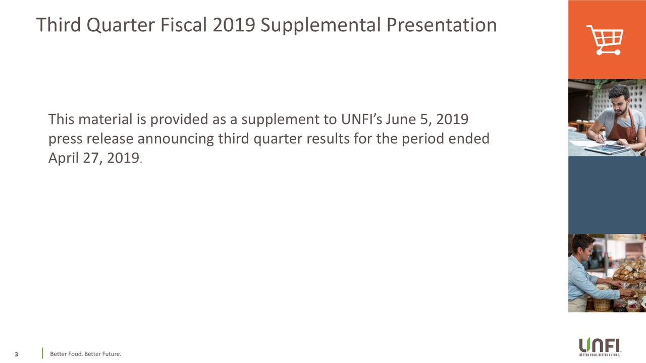 This material is provided as a supplement to UNFI's June 5, 2019 press release announcing third quarter results for the period ended April 27, 2019 . Better Food. Better Future.