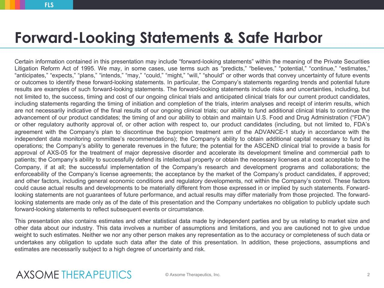 """Forward-Looking Statements & Safe Harbor Certain information contained in this presentation may include """"forward-looking statements"""" within the meaning of the Private Securities Litigation Reform Act of 1995. We may, in some cases, use terms such as """"predicts,"""" """"believes,"""" """"potential,"""" """"continue,"""" """"estimates,"""" """"anticipates,"""" """"expects,"""" """"plans,"""" """"intends,"""" """"may,"""" """"could,"""" """"might,"""" """"will,"""" """"should"""" or other words that convey uncertainty of future events or outcomes to identify these forward-looking statements. In particular, the Company's statements regarding trends and potential future results are examples of such forward-looking statements. The forward-looking statements include risks and uncertainties, including, but not limited to, the success, timing and cost of our ongoing clinical trials and anticipated clinical trials for our current product candidates, including statements regarding the timing of initiation and completion of the trials, interim analyses and receipt of interim results, which are not necessarily indicative of the final results of our ongoing clinical trials; our ability to fund additional clinical trials to continue the advancement of our product candidates; the timing of and our ability to obtain and maintain U.S. Food and Drug Administration (""""FDA"""") or other regulatory authority approval of, or other action with respect to, our product candidates (including, but not limited to, FDA's agreement with the Company's plan to discontinue the bupropion treatment arm of the ADVANCE-1 study in accordance with the independent data monitoring committee's recommendations); the Company's ability to obtain additional capital necessary to fund its operations; the Company's ability to generate revenues in the future; the potential for the ASCEND clinical trial to provide a basis for approval of AXS-05 for the treatment of major depressive disorder and accelerate its development timeline and commercial path to patients; the Company's ability to successfully d"""